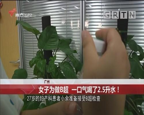 广州 女子为做B超 一口气喝了2.5升水!