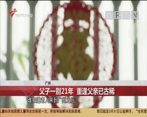 广州 父子一别21年 重逢父亲已古稀