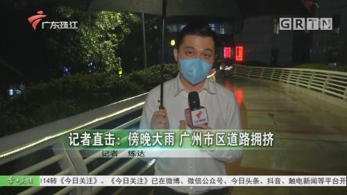 记者直击:傍晚大雨 广州市区道路拥挤