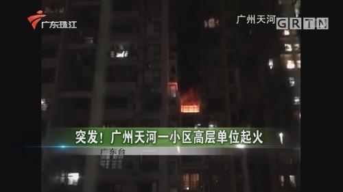 突发!广州天河一小区高层单位起火