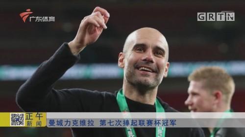 曼城力克克维拉 第七次捧起联赛杯冠军