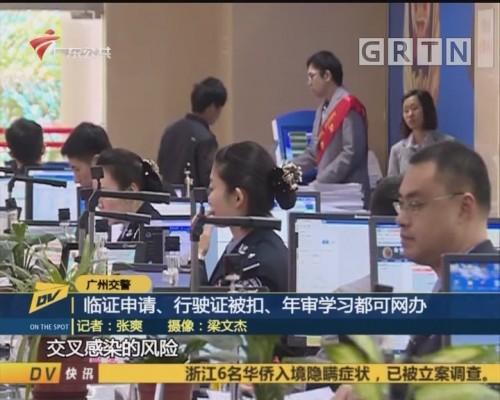 (DV现场)广州交警 临证申请、 行驶证被扣、年审学习都可网办