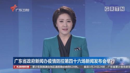 广东省政府新闻办疫情防控第四十六场新闻发布会举行