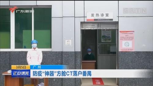"""[HD][2020-03-04-14:00]正点播报:广州 防疫""""神器""""方舱CT落户番禺"""
