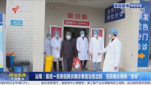 """汕尾:最后一名新冠肺炎确诊患者治愈出院 在院确诊病例""""清零"""""""