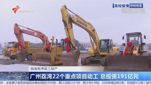 精准有序复工复产:广州荔湾22个重点项目动工 总投资191亿元