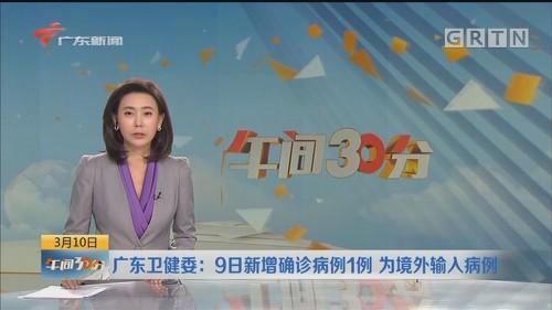 广东卫健委:9日新增确诊病例1例 为境外输人病例