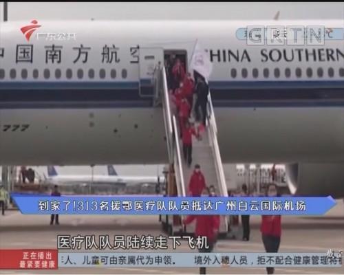 到家了!313名援鄂医疗队队员抵达广州白云国际机场