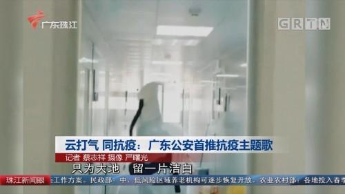 云打气 同抗疫:广东公安首推抗疫主题歌