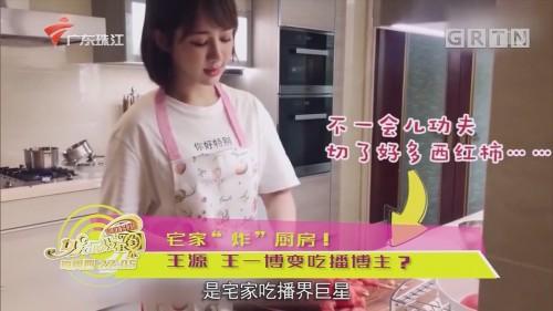 """宅家""""炸""""厨房!王源 王一博变吃播博主?"""
