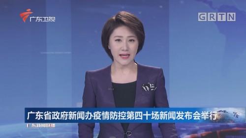 广东省政府新闻办疫情防控第四十场新闻发布会举行