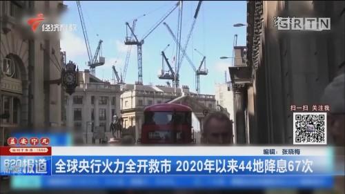 全球央行火力全开救市 2020年以来44地降息67次