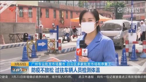 广东专业批发市场复市 白云区多家批发市场有序复工:防疫不放松 过往车辆人员检测体温