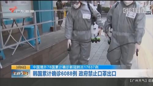 中国境外78国累计确诊新冠肺炎17637例:韩国累计确诊6088例 政府禁止口罩出口