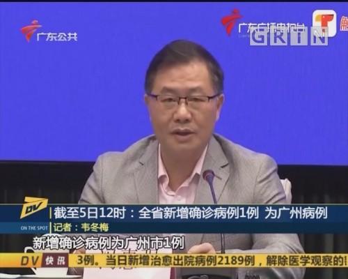 (DV现场)截至5日12时:全省新增确诊病例1例 为广州病例