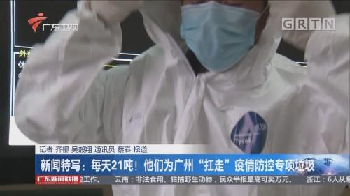 """新闻特写:每天21吨!他们为广州""""扛走""""疫情防控专项垃圾"""