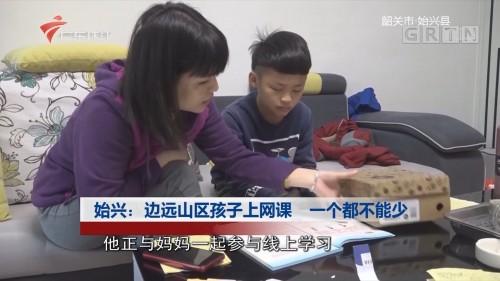 始兴:边远山区孩子上网课 一个都不能少