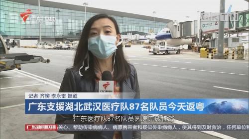 广东支援湖北武汉医疗队87名队员今天返粤