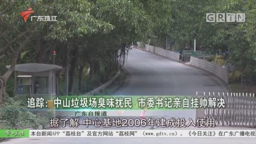 追踪:中山垃圾场臭味扰民 市委书记亲自挂帅解决