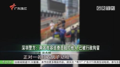 深圳警方:两名市容巡查员殴打他人 已被行政拘留