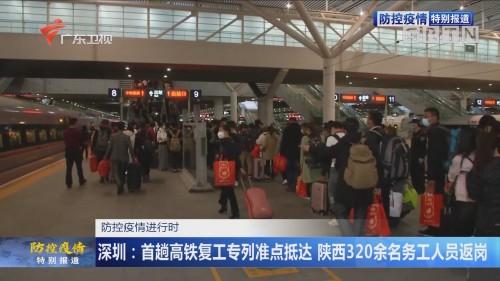 防控疫情进行时 深圳:首趟高铁复工专列准点抵达 陕西320余名务工人员返岗
