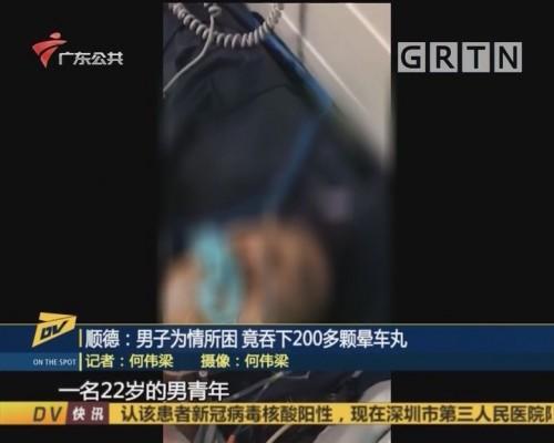 (DV现场)顺德:男子为情所困 竟吞下200多颗晕车丸