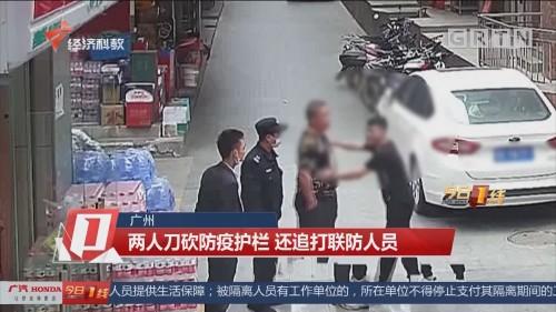 广州:两人刀砍防疫护栏 还追打联防人员