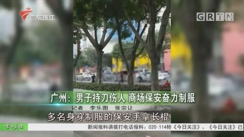 广州:男子持刀伤人 商场保安奋力制服