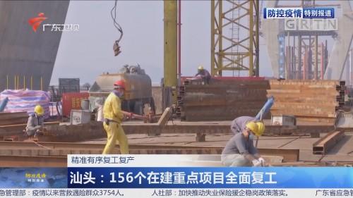 精准有序复工复产 汕头:156个在建重点项目全面复工