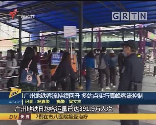 (DV现场)广州地铁客流持续回升 多站点实行高峰客流控制