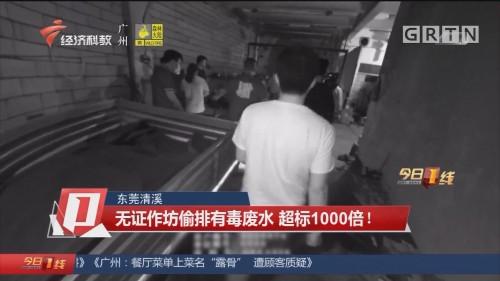 東莞清溪 無證作坊偷排有毒廢水 超標1000倍!