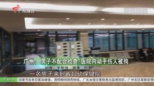 广州:男子不配合检查 医院内动手伤人被拘