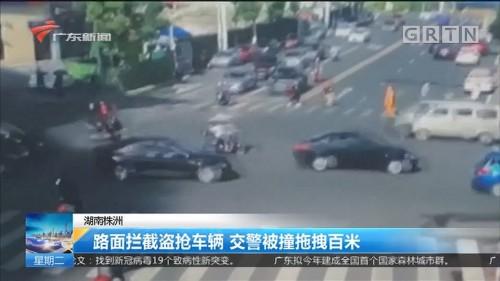 湖南株洲 路面拦截盗抢车辆 交警被撞拖拽百米