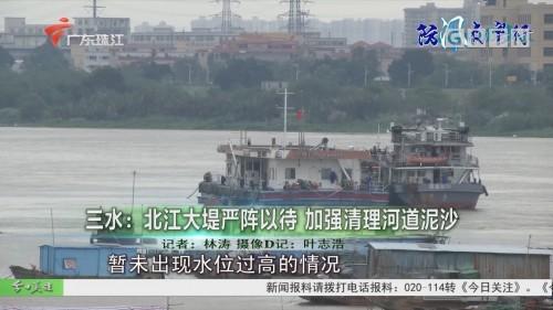 三水:北江大堤严阵以待 加强清理河道泥沙