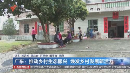 广东:推动乡村生态振兴 焕发乡村发展新活力