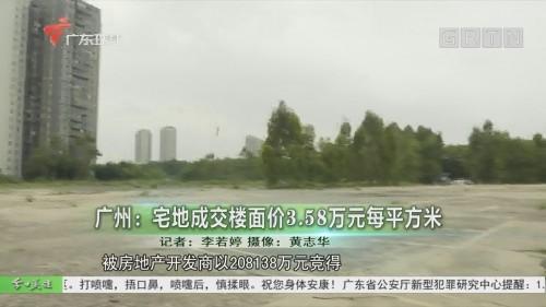 广州:宅地成交楼面价3.58万元每平方米