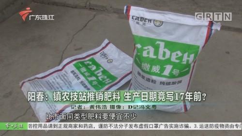 阳春:镇农技站推销肥料 生产日期竟写17年前?