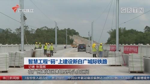 """智慧工程""""码""""上建设新白广城际铁路"""
