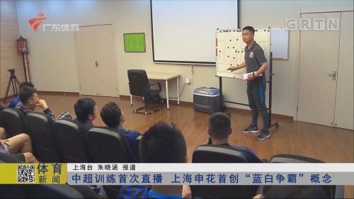 """中超训练首次直播 上海申花首创""""蓝白争霸""""概念"""