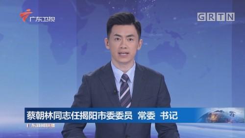 蔡朝林同志任揭阳市委委员 常委 书记