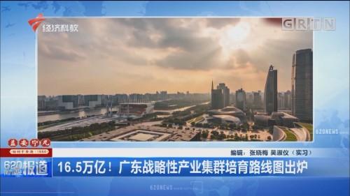 16.5万亿!广东战略性产业集群培育路线图出炉