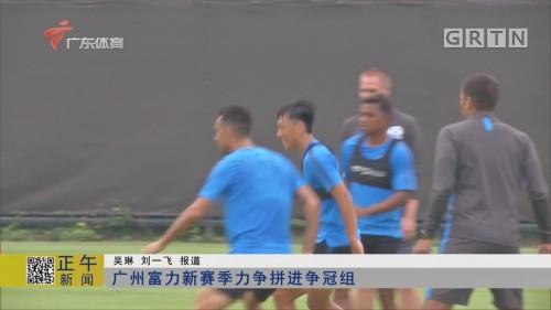 广州富力新赛季力争拼进争冠组