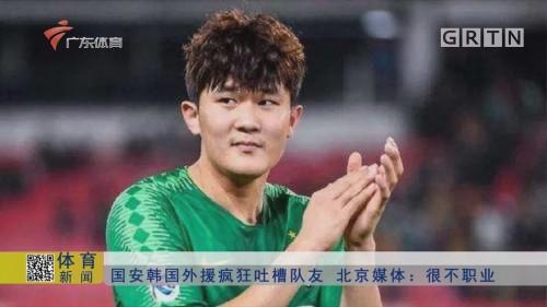 国安韩国外援疯狂吐槽队友 北京媒体:很不职业
