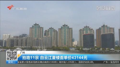 广州 拍地11宗 白云江夏楼面单价43144元