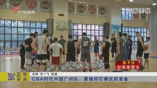 CBA时代中国广州队:要做好打硬仗的准备