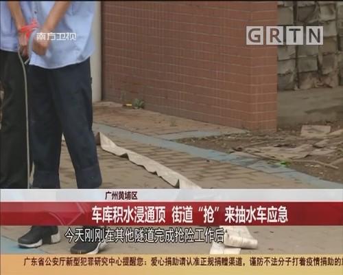 """广州黄埔区 车库积水浸通顶 街道""""抢""""来抽水车应急"""