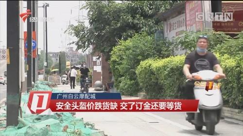 廣州白云摩配城 安全頭盔價跌貨缺 交了訂金還要等貨
