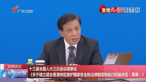 共同关注 十三届全国人大三次会议将审议《关于建立健全香港特区维护国家安全的法律制度和执行机制决定(草案)》