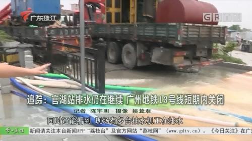 追踪:官湖站排水仍在继续 广州地铁13号线短期内关闭