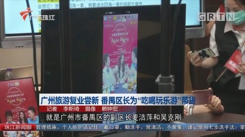 """广州旅游复业尝新 番禺区长为""""吃喝玩乐游""""带货"""